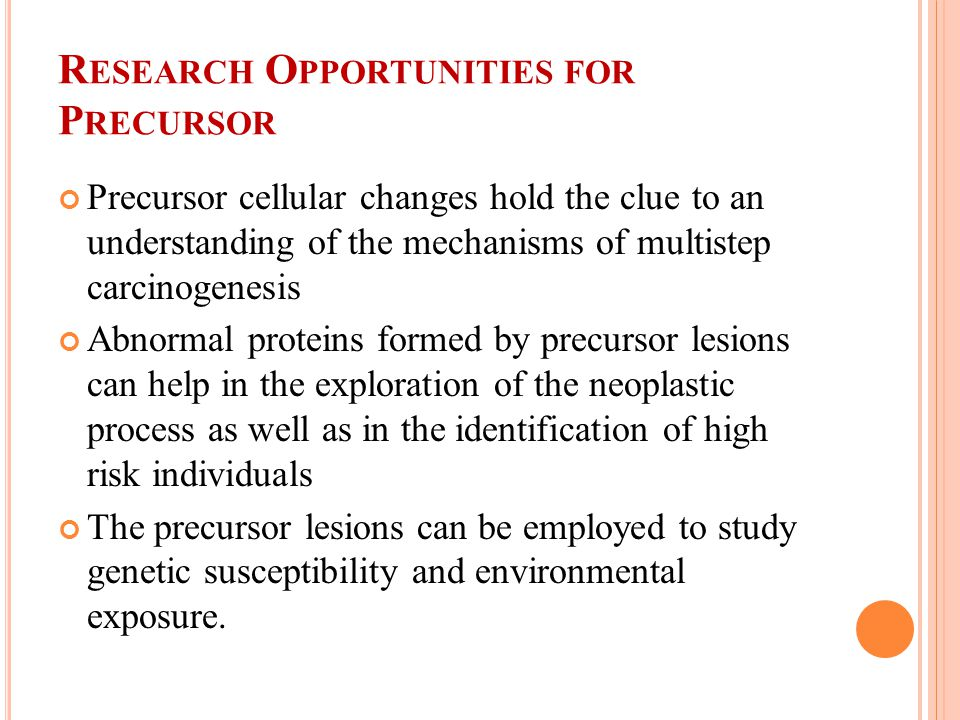 R ESEARCH O PPORTUNITIES FOR P RECURSOR Precursor cellular changes hold the clue to an understanding of the mechanisms of multistep carcinogenesis Abnormal proteins formed by precursor lesions can help in the exploration of the neoplastic process as well as in the identification of high risk individuals The precursor lesions can be employed to study genetic susceptibility and environmental exposure.