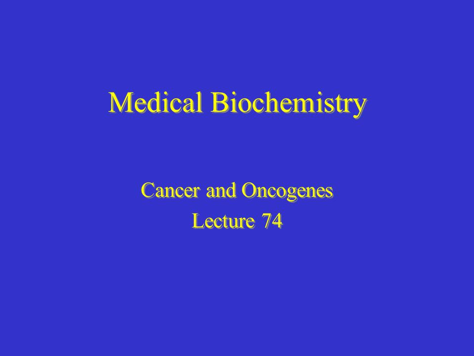Medical Biochemistry Cancer and Oncogenes Lecture 74 Cancer and Oncogenes Lecture 74