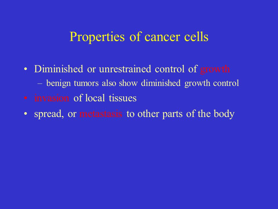 Properties of cancer cells Diminished or unrestrained control of growth –benign tumors also show diminished growth control invasion of local tissues s