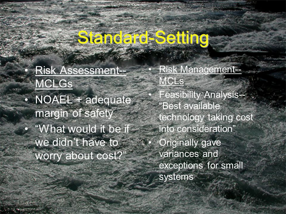 Standard-Setting Risk Assessment-- MCLGs NOAEL + adequate margin of safety What would it be if we didn't have to worry about cost Risk Management-- MCLs Feasibility Analysis-- Best available technology taking cost into consideration Originally gave variances and exceptions for small systems
