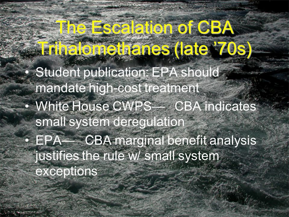 The Escalation of CBA Trihalomethanes (late '70s) Student publication: EPA should mandate high-cost treatment White House CWPS— CBA indicates small system deregulation EPA— CBA marginal benefit analysis justifies the rule w/ small system exceptions