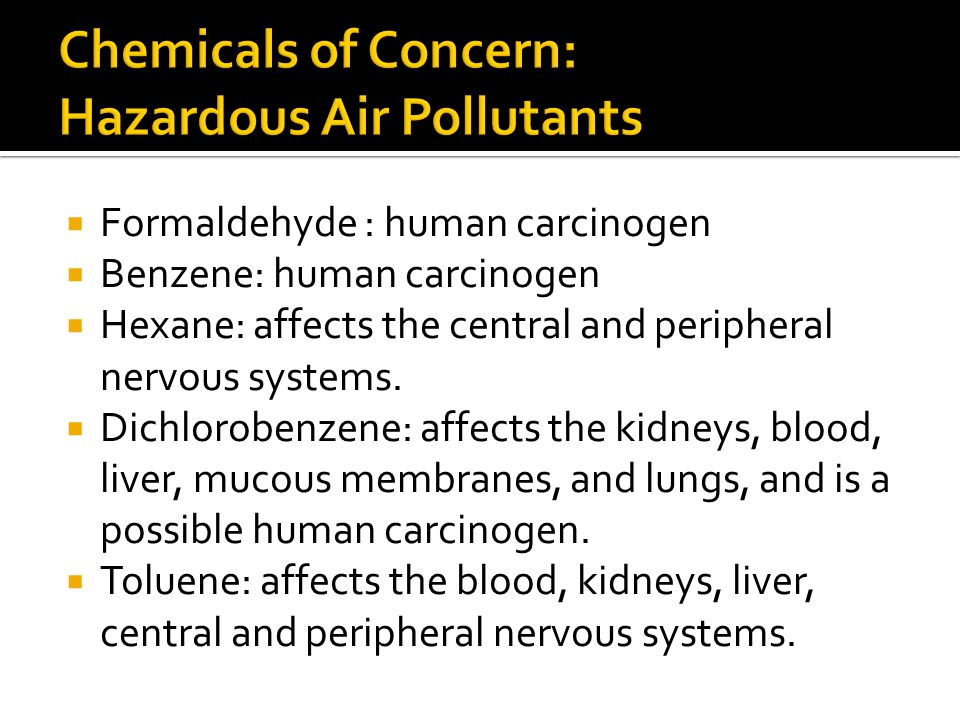  Formaldehyde : human carcinogen  Benzene: human carcinogen  Hexane: affects the central and peripheral nervous systems.