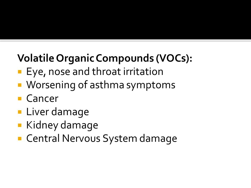 Volatile Organic Compounds (VOCs):  Eye, nose and throat irritation  Worsening of asthma symptoms  Cancer  Liver damage  Kidney damage  Central Nervous System damage