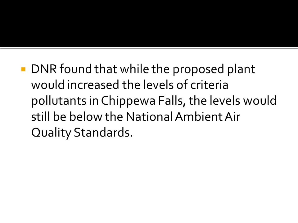  DNR found that while the proposed plant would increased the levels of criteria pollutants in Chippewa Falls, the levels would still be below the National Ambient Air Quality Standards.