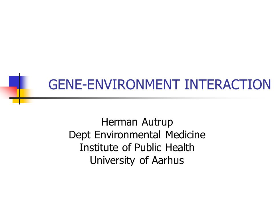 GENE-ENVIRONMENT INTERACTION Herman Autrup Dept Environmental Medicine Institute of Public Health University of Aarhus