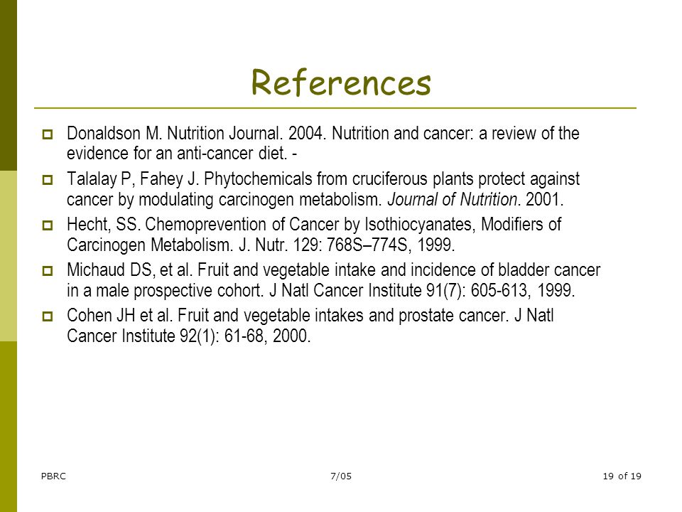 PBRC7/0519 of 19 References  Donaldson M. Nutrition Journal. 2004. Nutrition and cancer: a review of the evidence for an anti-cancer diet. -  Talala