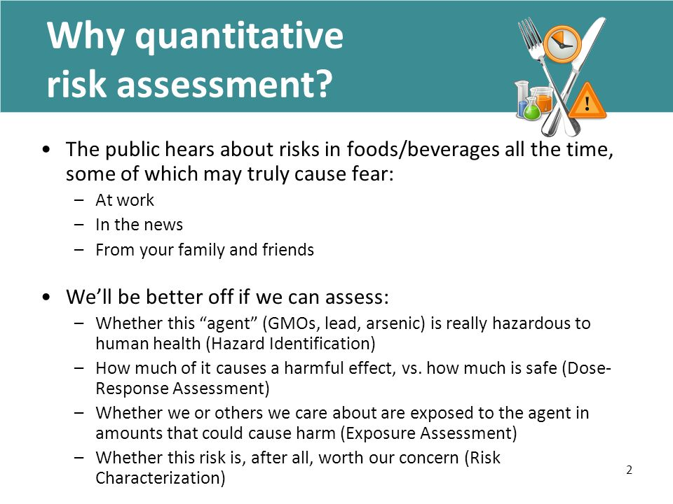 2 Why quantitative risk assessment? The public hears about risks in foods/beverages all the time, some of which may truly cause fear: –At work –In the