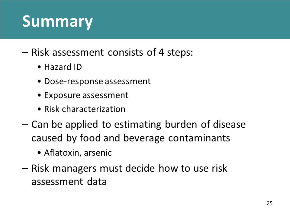 Summary –Risk assessment consists of 4 steps: Hazard ID Dose-response assessment Exposure assessment Risk characterization –Can be applied to estimating burden of disease caused by food and beverage contaminants Aflatoxin, arsenic –Risk managers must decide how to use risk assessment data 25