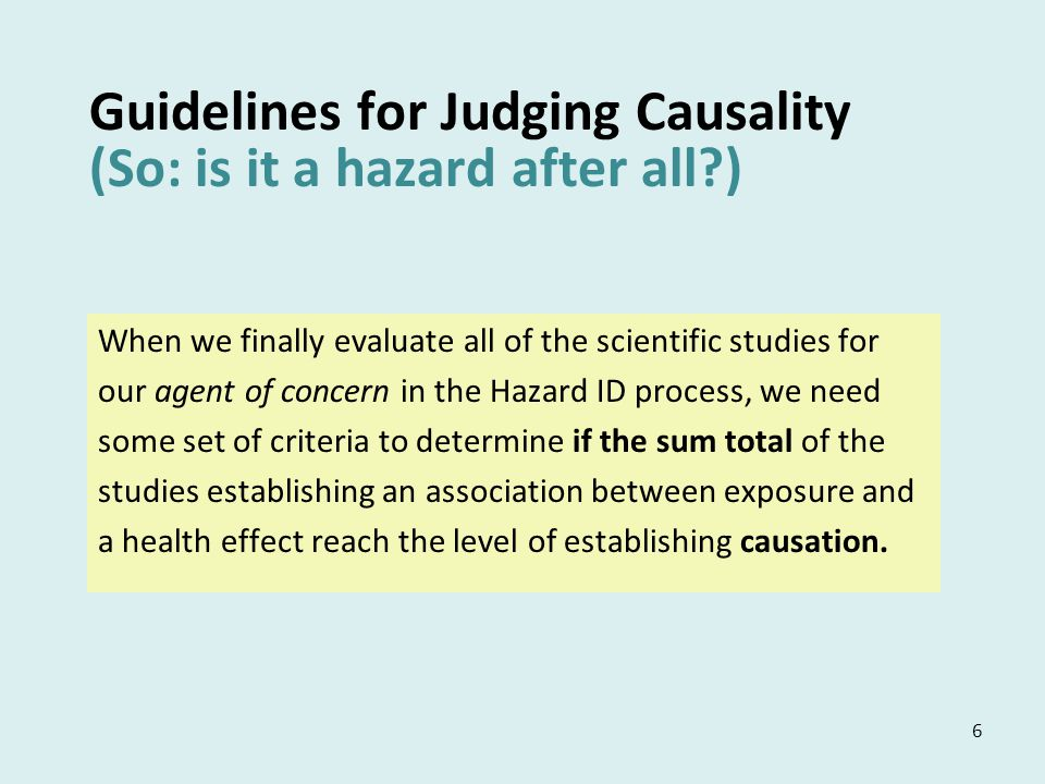 6 Guidelines for Judging Causality (So: is it a hazard after all ) When we finally evaluate all of the scientific studies for our agent of concern in the Hazard ID process, we need some set of criteria to determine if the sum total of the studies establishing an association between exposure and a health effect reach the level of establishing causation.