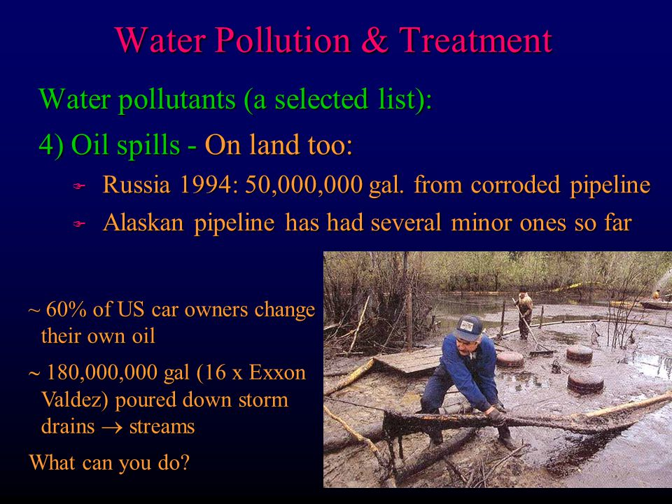 Water pollutants (a selected list): 4) Oil spills - On land too: F Russia 1994: 50,000,000 gal.