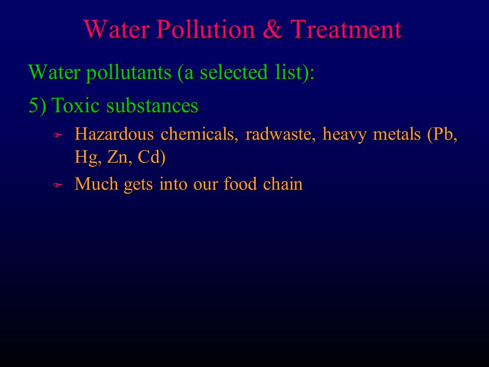 Water pollutants (a selected list): 5) Toxic substances F Hazardous chemicals, radwaste, heavy metals (Pb, Hg, Zn, Cd) F Much gets into our food chain Water Pollution & Treatment