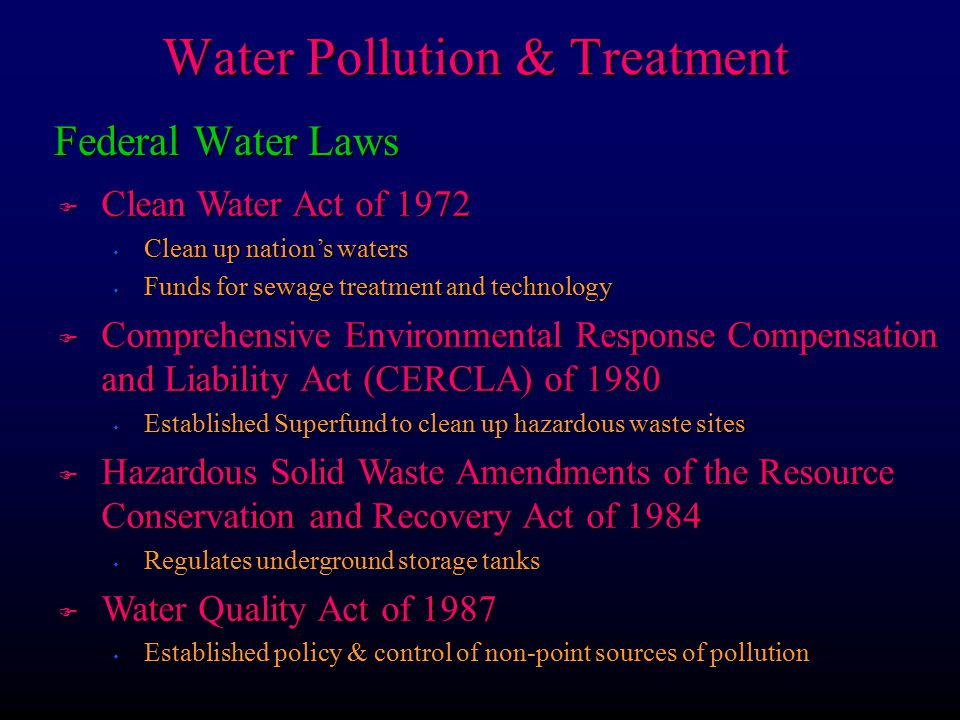 Federal Water Laws F Clean Water Act of 1972 s Clean up nation's waters s Funds for sewage treatment and technology F Comprehensive Environmental Response Compensation and Liability Act (CERCLA) of 1980 s Established Superfund to clean up hazardous waste sites F Hazardous Solid Waste Amendments of the Resource Conservation and Recovery Act of 1984 s Regulates underground storage tanks F Water Quality Act of 1987 s Established policy & control of non-point sources of pollution Water Pollution & Treatment