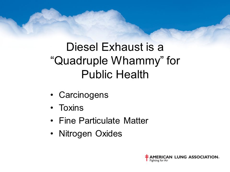 "Diesel Exhaust is a ""Quadruple Whammy"" for Public Health Carcinogens Toxins Fine Particulate Matter Nitrogen Oxides"