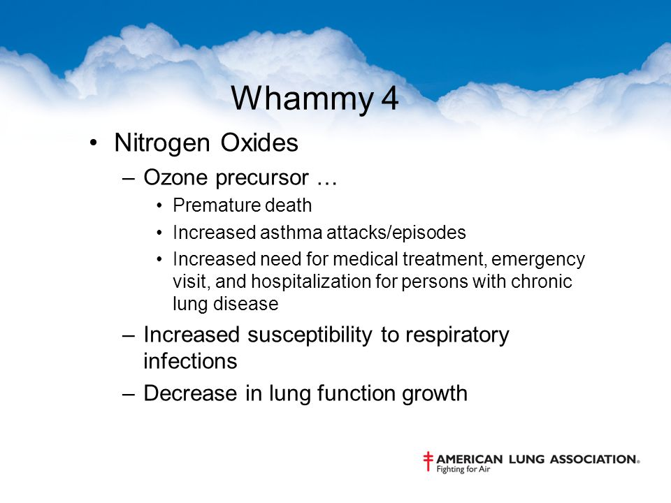 Whammy 4 Nitrogen Oxides –Ozone precursor … Premature death Increased asthma attacks/episodes Increased need for medical treatment, emergency visit, a
