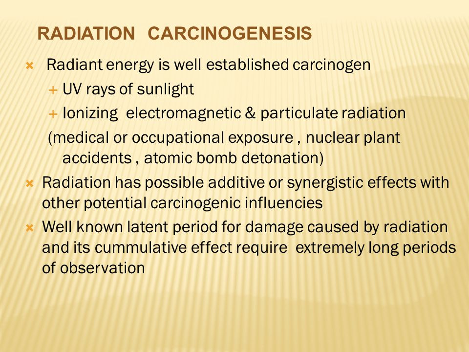  Radiant energy is well established carcinogen  UV rays of sunlight  Ionizing electromagnetic & particulate radiation (medical or occupational exposure, nuclear plant accidents, atomic bomb detonation)  Radiation has possible additive or synergistic effects with other potential carcinogenic influencies  Well known latent period for damage caused by radiation and its cummulative effect require extremely long periods of observation RADIATION CARCINOGENESIS