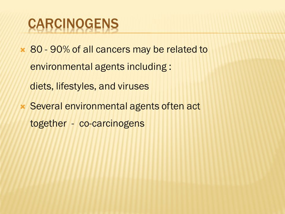  80 - 90% of all cancers may be related to environmental agents including : diets, lifestyles, and viruses  Several environmental agents often act together - co-carcinogens
