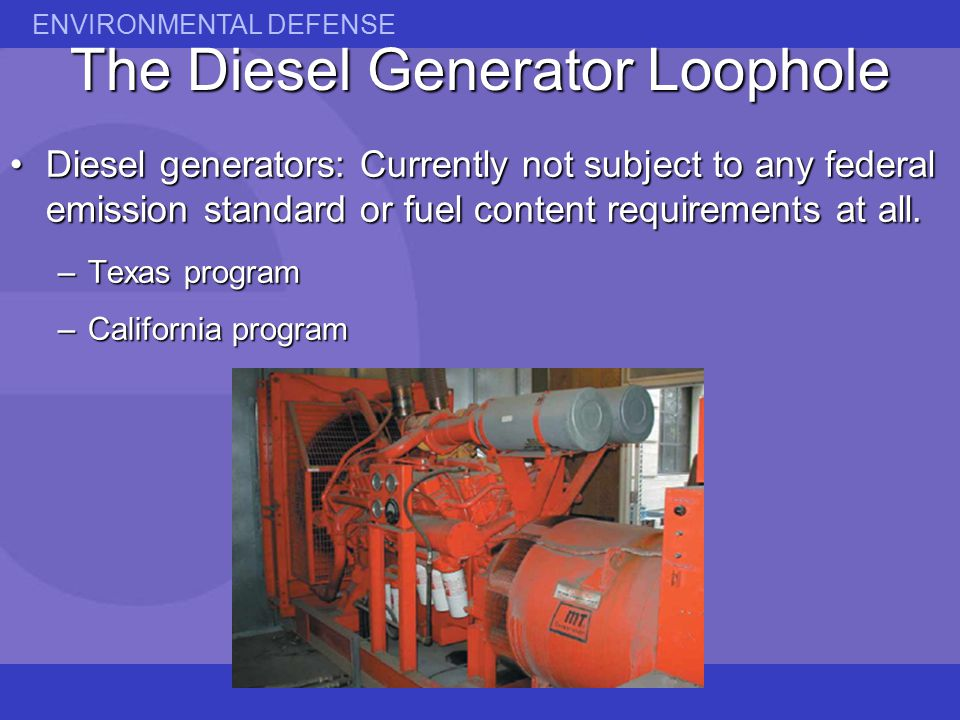 ENVIRONMENTAL DEFENSE The Diesel Generator Loophole Diesel generators: Currently not subject to any federal emission standard or fuel content requirements at all.Diesel generators: Currently not subject to any federal emission standard or fuel content requirements at all.