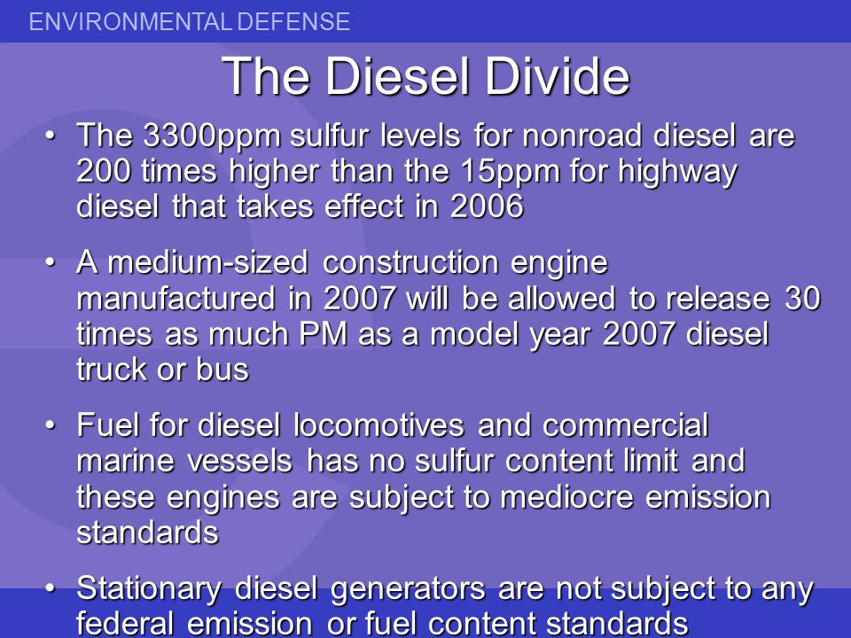 ENVIRONMENTAL DEFENSE The Diesel Divide The 3300ppm sulfur levels for nonroad diesel are 200 times higher than the 15ppm for highway diesel that takes effect in 2006The 3300ppm sulfur levels for nonroad diesel are 200 times higher than the 15ppm for highway diesel that takes effect in 2006 A medium-sized construction engine manufactured in 2007 will be allowed to release 30 times as much PM as a model year 2007 diesel truck or busA medium-sized construction engine manufactured in 2007 will be allowed to release 30 times as much PM as a model year 2007 diesel truck or bus Fuel for diesel locomotives and commercial marine vessels has no sulfur content limit and these engines are subject to mediocre emission standardsFuel for diesel locomotives and commercial marine vessels has no sulfur content limit and these engines are subject to mediocre emission standards Stationary diesel generators are not subject to any federal emission or fuel content standardsStationary diesel generators are not subject to any federal emission or fuel content standards