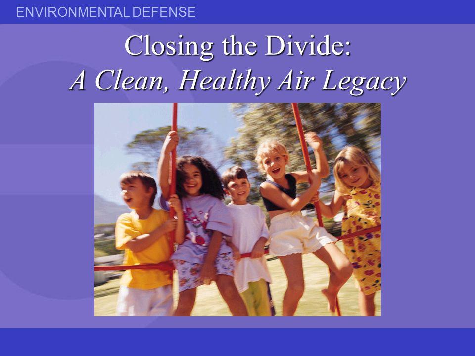 ENVIRONMENTAL DEFENSE Closing the Divide: A Clean, Healthy Air Legacy