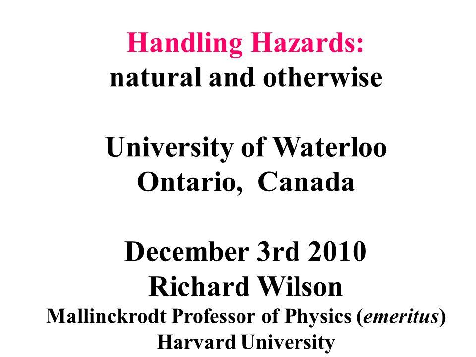 Handling Hazards: natural and otherwise University of Waterloo Ontario, Canada December 3rd 2010 Richard Wilson Mallinckrodt Professor of Physics (eme