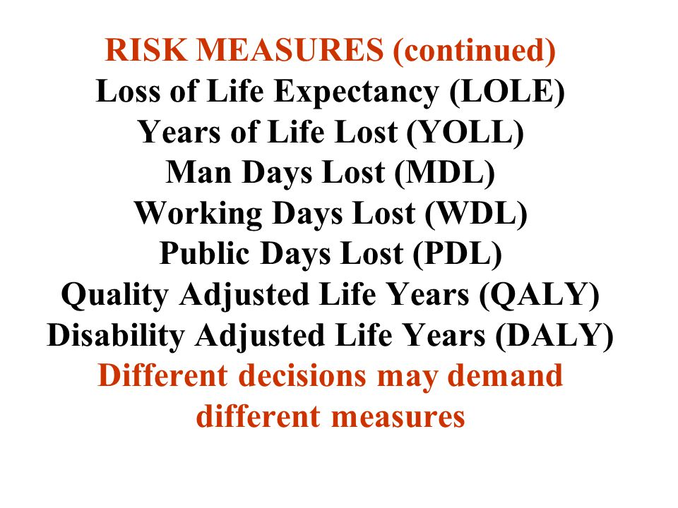 RISK MEASURES (continued) Loss of Life Expectancy (LOLE) Years of Life Lost (YOLL) Man Days Lost (MDL) Working Days Lost (WDL) Public Days Lost (PDL) Quality Adjusted Life Years (QALY) Disability Adjusted Life Years (DALY) Different decisions may demand different measures
