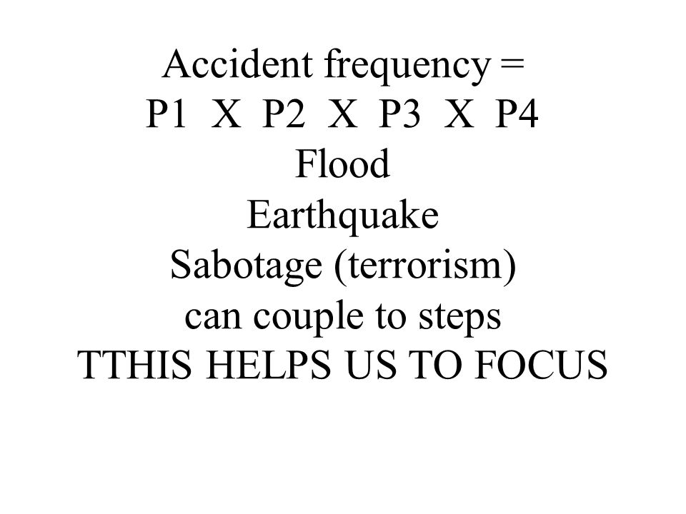 Accident frequency = P1 X P2 X P3 X P4 Flood Earthquake Sabotage (terrorism) can couple to steps TTHIS HELPS US TO FOCUS