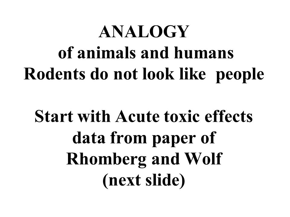 ANALOGY of animals and humans Rodents do not look like people Start with Acute toxic effects data from paper of Rhomberg and Wolf (next slide)