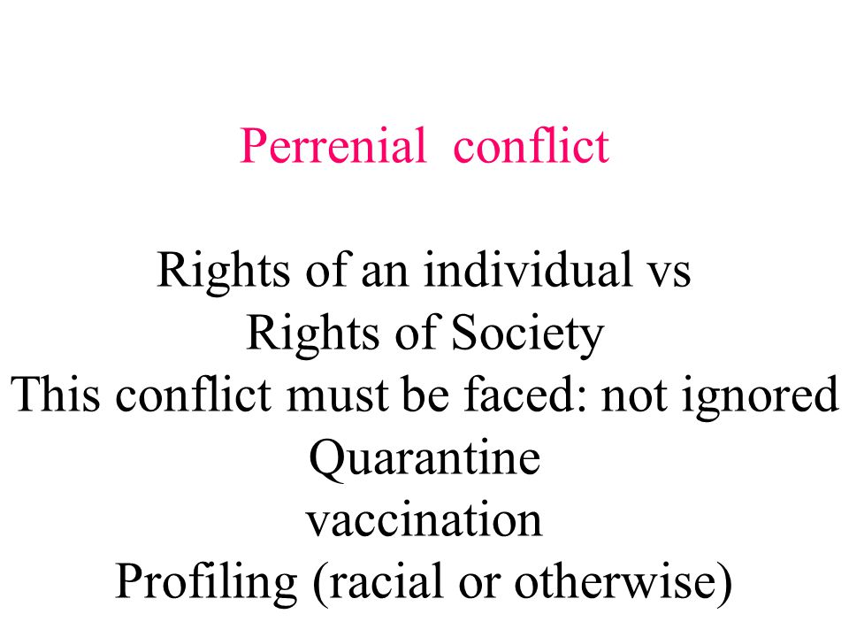Perrenial conflict Rights of an individual vs Rights of Society This conflict must be faced: not ignored Quarantine vaccination Profiling (racial or otherwise)