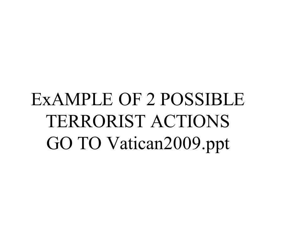 ExAMPLE OF 2 POSSIBLE TERRORIST ACTIONS GO TO Vatican2009.ppt
