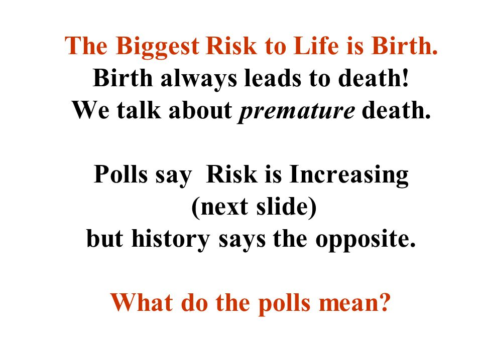 The Biggest Risk to Life is Birth. Birth always leads to death.