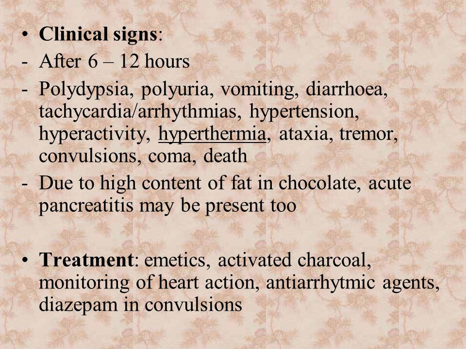 Clinical signs: -After 6 – 12 hours -Polydypsia, polyuria, vomiting, diarrhoea, tachycardia/arrhythmias, hypertension, hyperactivity, hyperthermia, ataxia, tremor, convulsions, coma, death -Due to high content of fat in chocolate, acute pancreatitis may be present too Treatment: emetics, activated charcoal, monitoring of heart action, antiarrhytmic agents, diazepam in convulsions