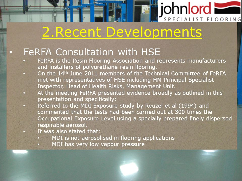 2.Recent Developments FeRFA Consultation with HSE FeRFA is the Resin Flooring Association and represents manufacturers and installers of polyurethane