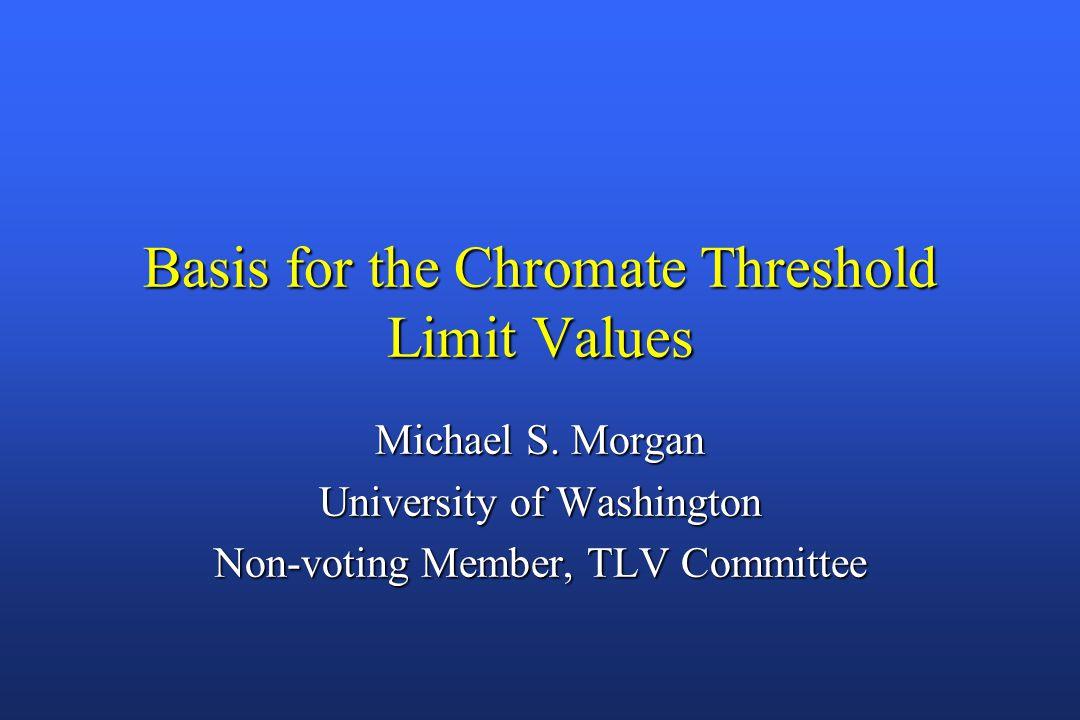 Basis for the Chromate Threshold Limit Values Michael S. Morgan University of Washington Non-voting Member, TLV Committee