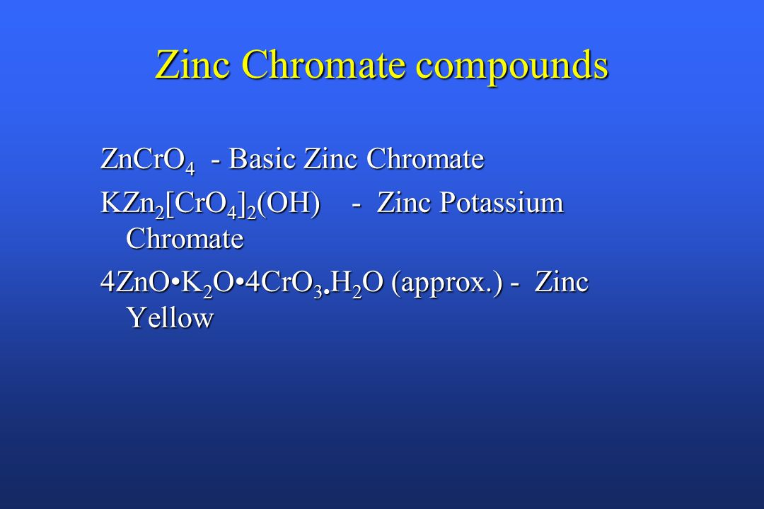 Zinc Chromate compounds ZnCrO 4 - Basic Zinc Chromate KZn 2 [CrO 4 ] 2 (OH) - Zinc Potassium Chromate 4ZnOK 2 O4CrO 3 H 2 O (approx.) - Zinc Yellow