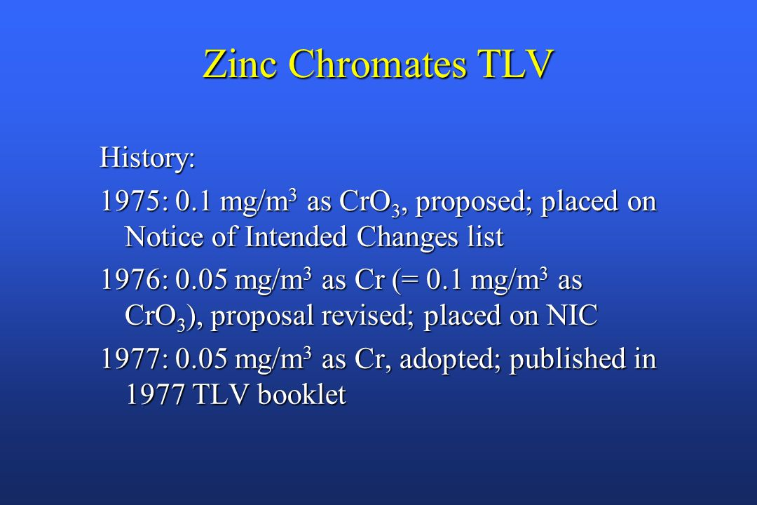 Zinc Chromates TLV History: 1975: 0.1 mg/m 3 as CrO 3, proposed; placed on Notice of Intended Changes list 1976: 0.05 mg/m 3 as Cr (= 0.1 mg/m 3 as CrO 3 ), proposal revised; placed on NIC 1977: 0.05 mg/m 3 as Cr, adopted; published in 1977 TLV booklet