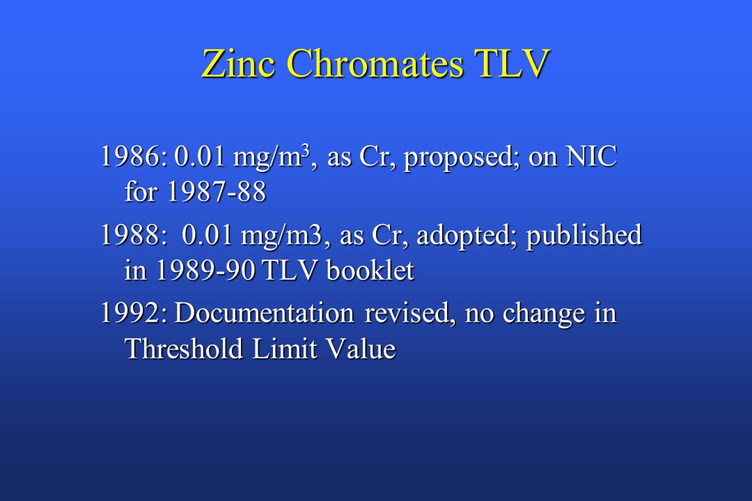 Zinc Chromates TLV 1986: 0.01 mg/m 3, as Cr, proposed; on NIC for 1987-88 1988: 0.01 mg/m3, as Cr, adopted; published in 1989-90 TLV booklet 1992: Documentation revised, no change in Threshold Limit Value
