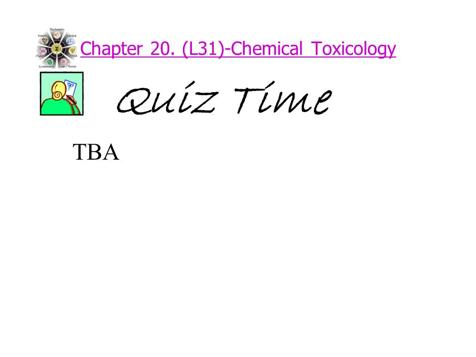 Chapter 20. (L31)-Chemical Toxicology Quiz Time TBA
