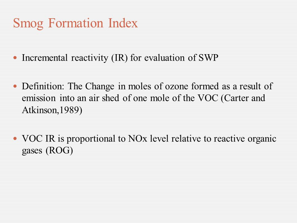 Smog Formation Index Incremental reactivity (IR) for evaluation of SWP Definition: The Change in moles of ozone formed as a result of emission into an air shed of one mole of the VOC (Carter and Atkinson,1989) VOC IR is proportional to NOx level relative to reactive organic gases (ROG)