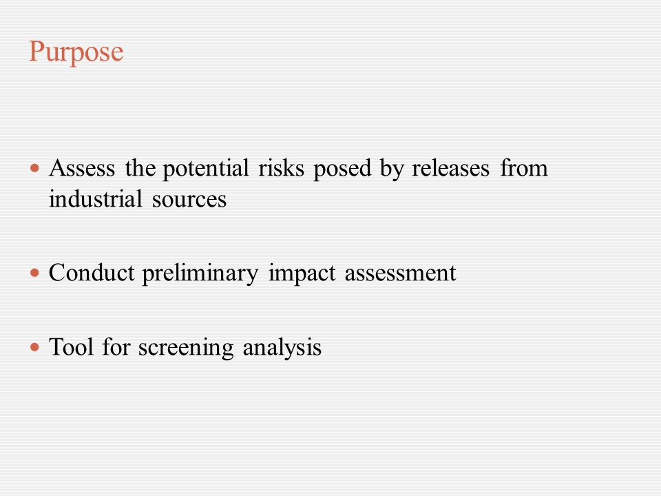 Purpose Assess the potential risks posed by releases from industrial sources Conduct preliminary impact assessment Tool for screening analysis