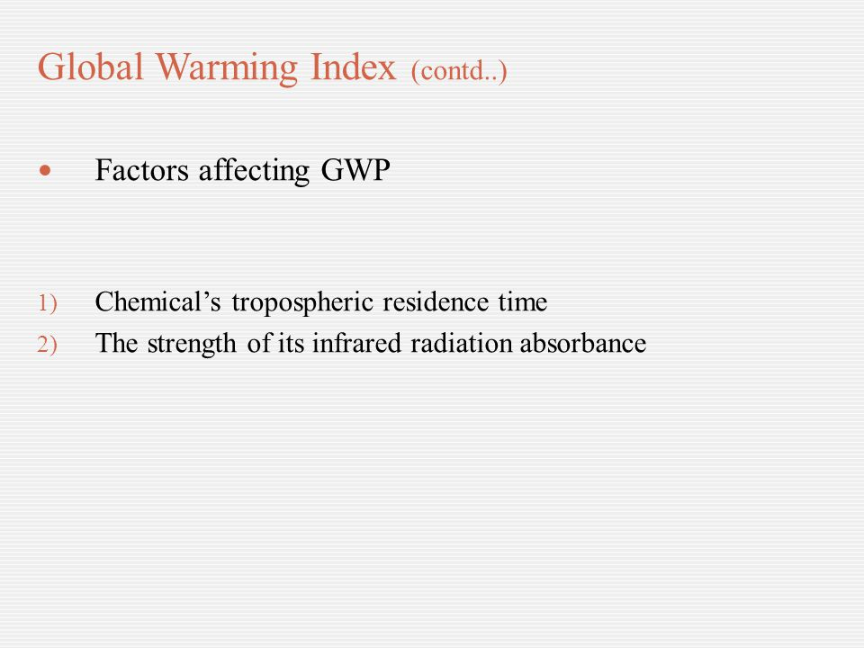 Global Warming Index (contd..) Factors affecting GWP 1) Chemical's tropospheric residence time 2) The strength of its infrared radiation absorbance