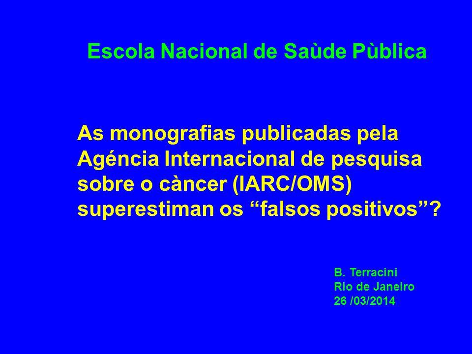 Escola Nacional de Saùde Pùblica As monografias publicadas pela Agéncia Internacional de pesquisa sobre o càncer (IARC/OMS) superestiman os falsos positivos .