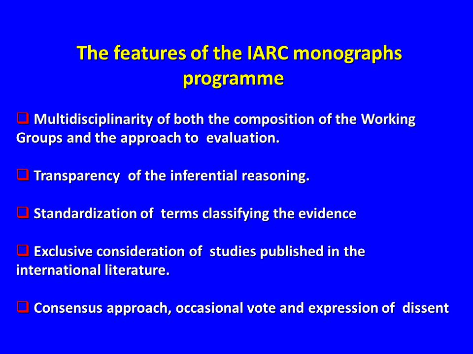 The features of the IARC monographs programme  Multidisciplinarity of both the composition of the Working Groups and the approach to evaluation.