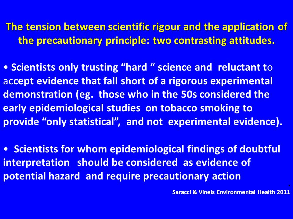The tension between scientific rigour and the application of the precautionary principle: two contrasting attitudes.