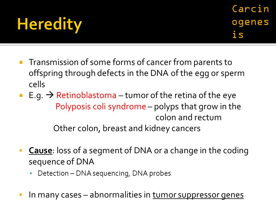  Transmission of some forms of cancer from parents to offspring through defects in the DNA of the egg or sperm cells  E.g.