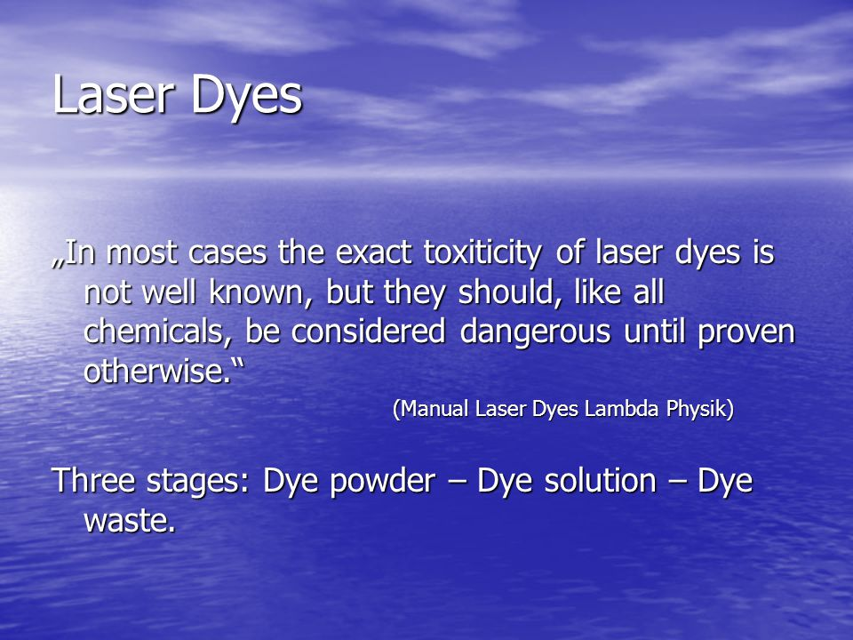 "Laser Dyes ""In most cases the exact toxiticity of laser dyes is not well known, but they should, like all chemicals, be considered dangerous until proven otherwise. (Manual Laser Dyes Lambda Physik) Three stages: Dye powder – Dye solution – Dye waste."
