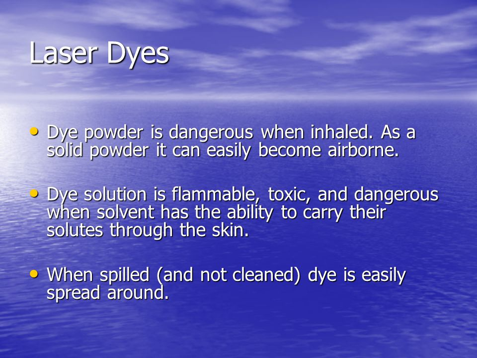 Solvents Apart from water nearly all solvents in which dyes are dissolved are –flammable, –highly toxic (irritants, narcotics and/or anestetics, carcinogen [dioxane]) –and some solutions are dangerous by skin contact by expediting the movement of dye through the skin [DMSO].