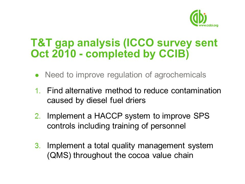 T&T gap analysis (ICCO survey sent Oct 2010 - completed by CCIB) ● Need to improve regulation of agrochemicals 1. Find alternative method to reduce co