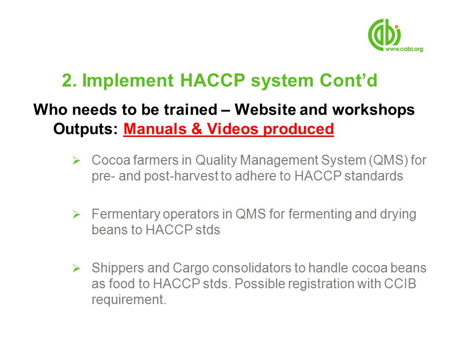 2. Implement HACCP system Cont'd Who needs to be trained – Website and workshops Outputs: Manuals & Videos produced  Cocoa farmers in Quality Managem
