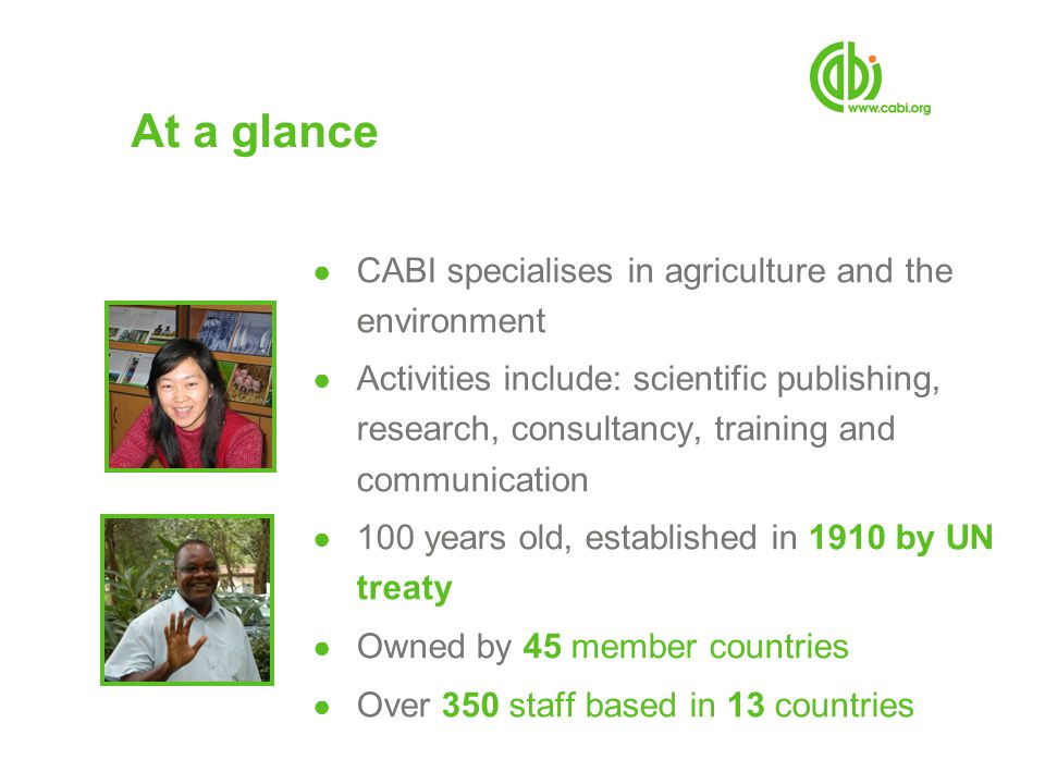At a glance ● CABI specialises in agriculture and the environment ● Activities include: scientific publishing, research, consultancy, training and communication ● 100 years old, established in 1910 by UN treaty ● Owned by 45 member countries ● Over 350 staff based in 13 countries