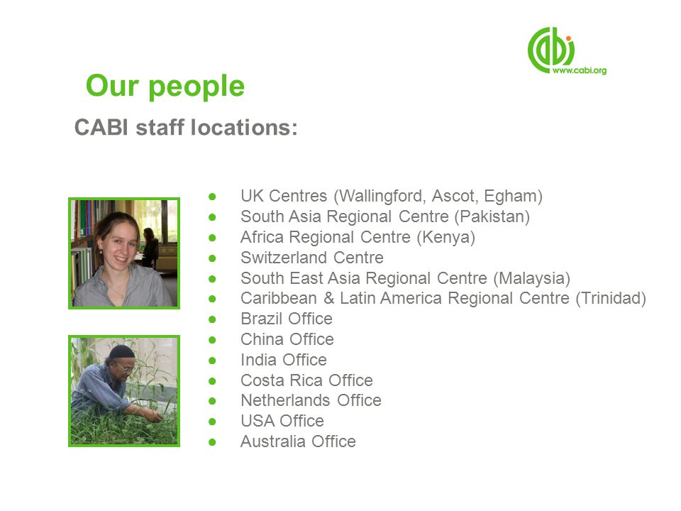Our people CABI staff locations: ●UK Centres (Wallingford, Ascot, Egham) ●South Asia Regional Centre (Pakistan) ●Africa Regional Centre (Kenya) ●Switzerland Centre ●South East Asia Regional Centre (Malaysia) ●Caribbean & Latin America Regional Centre (Trinidad) ●Brazil Office ●China Office ●India Office ●Costa Rica Office ●Netherlands Office ●USA Office ●Australia Office